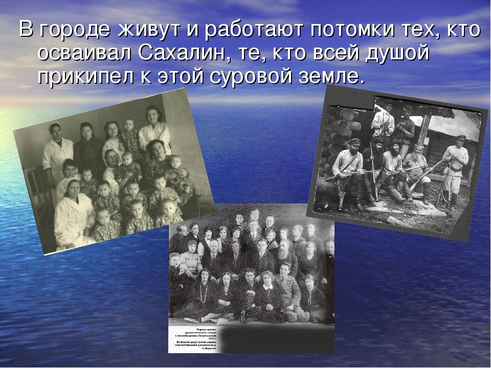 В городе живут и работают потомки тех, кто осваивал Сахалин, те, кто всей душ...