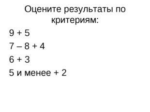 Оцените результаты по критериям: 9 + 5 7 – 8 + 4 6 + 3 5 и менее + 2