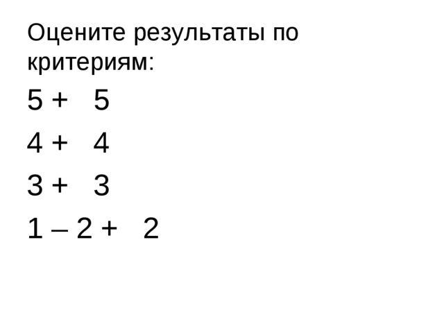 Оцените результаты по критериям: 5 + 5 4 + 4 3 + 3 1 – 2 + 2