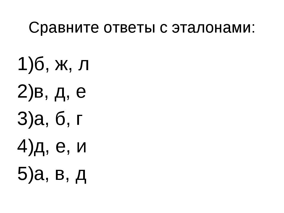 Сравните ответы с эталонами: б, ж, л в, д, е а, б, г д, е, и а, в, д