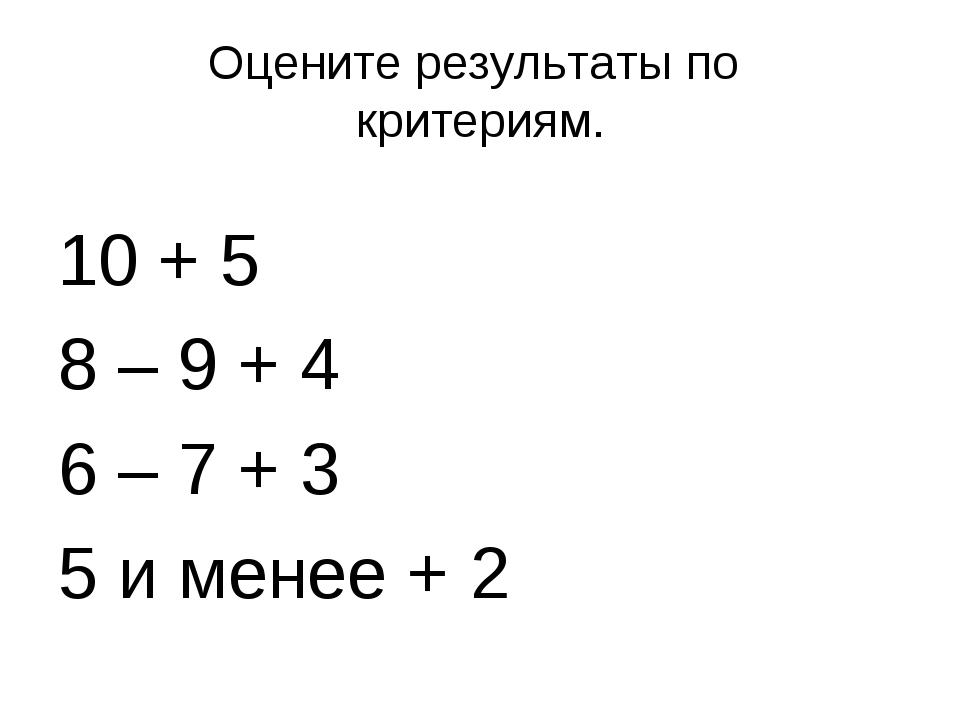 Оцените результаты по критериям. 10 + 5 8 – 9 + 4 6 – 7 + 3 5 и менее + 2