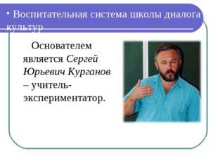 Воспитательная система школы диалога культур Основателем является Сергей Юрь