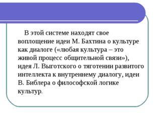 В этой системе находят свое воплощение идеи М. Бахтина о культуре как диалог