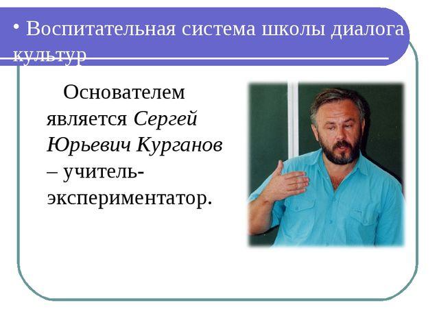 Воспитательная система школы диалога культур Основателем является Сергей Юрь...