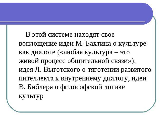 В этой системе находят свое воплощение идеи М. Бахтина о культуре как диалог...