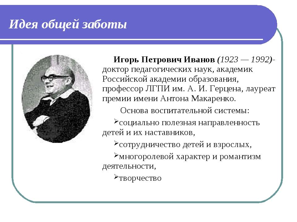 Идея общей заботы Игорь Петрович Иванов (1923— 1992)- доктор педагогических...