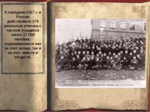 К середине 1917 г. в России действовало 276 реальных училищ с числом учащихс
