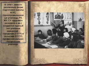 В 1958 г. вместо различных форм подготовки (школы ФЗО, горнопромышленные учи