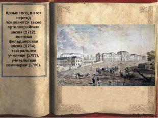 Кроме того, в этот период появляются также артиллерийская школа (1712), воен