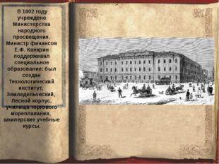 В 1802 году учреждено Министерства народного просвещения. Министр финансов Е