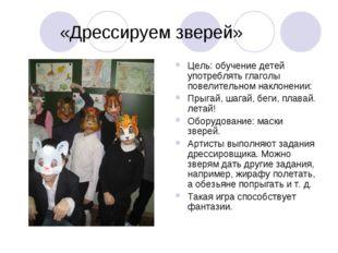 «Дрессируем зверей» Цель: обучение детей употреблять глаголы повелительном н