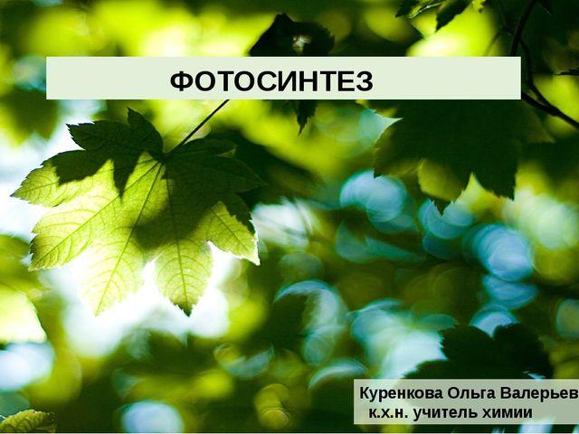 ФОТОСИНТЕЗ Куренкова Ольга Валерьевна к.х.н. учитель химии