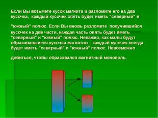 Если Вы возьмете кусок магнита и разломите его на два кусочка, каждый кусочек