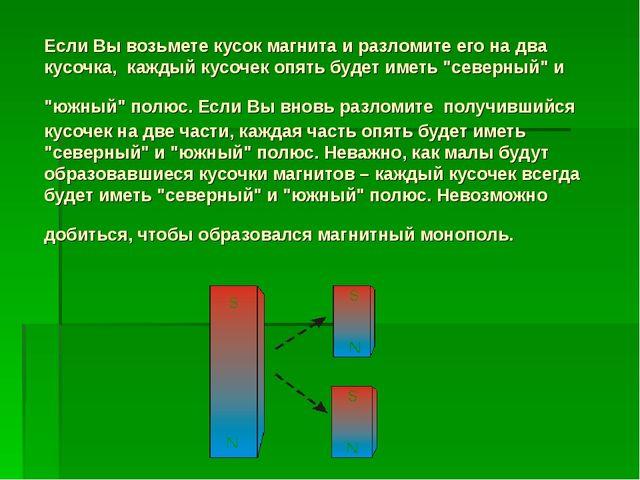 Если Вы возьмете кусок магнита и разломите его на два кусочка, каждый кусочек...