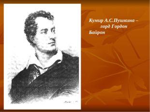 Кумир А.С.Пушкина – лорд Гордон Байрон