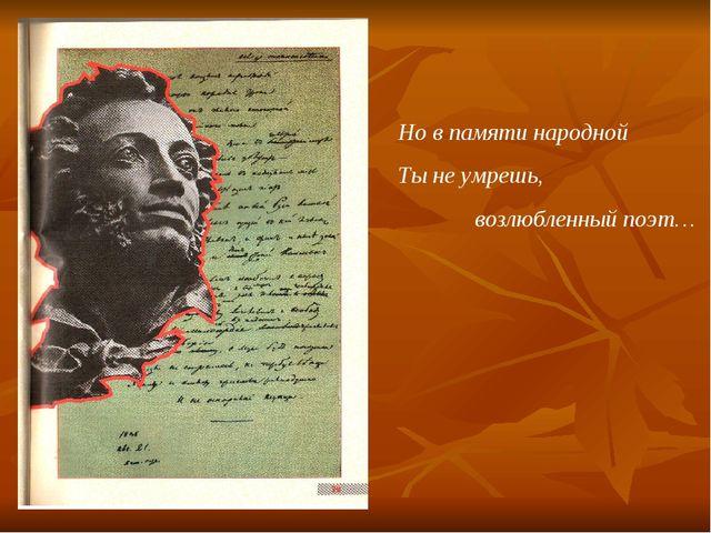 Но в памяти народной Ты не умрешь, возлюбленный поэт…