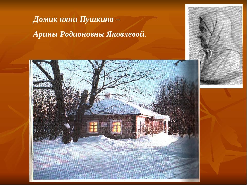 Домик няни Пушкина – Арины Родионовны Яковлевой.