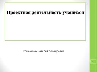 Проектная деятельность учащихся Кошечкина Наталья Леонидовна