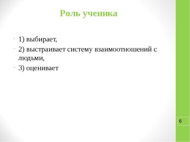 Роль ученика 1) выбирает, 2) выстраивает систему взаимоотношений с людьми, 3)...