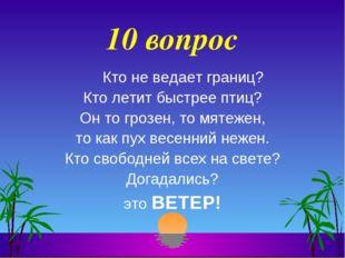 10 вопрос Кто не ведает границ? Кто летит быстрее птиц? Он то грозен, то мяте