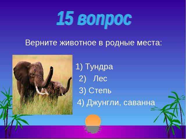 Верните животное в родные места: 1) Тундра 2) Лес 3) Степь 4) Джунгли, саванна