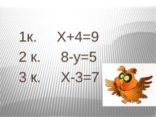 1к. X+4=9 2 к. 8-y=5 3 к. X-3=7