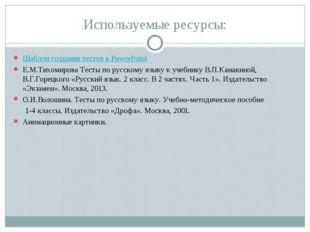 Используемые ресурсы: Шаблон создания тестов в PowerPoint Е.М.Тихомирова Тест