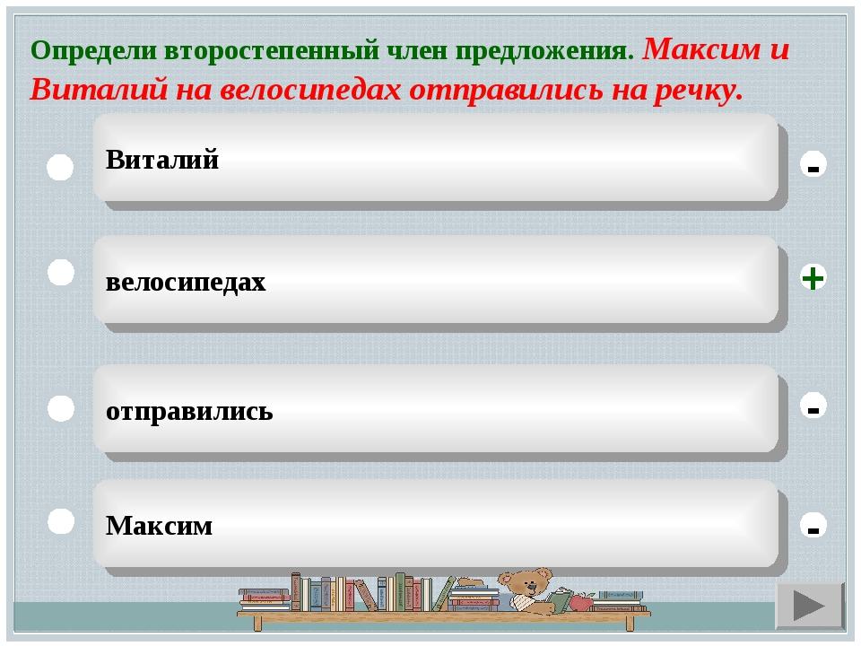Определи второстепенный член предложения. Максим и Виталий на велосипедах отп...