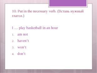 10. Put in the necessary verb. (Вставь нужный глагол.) I … play basketball in