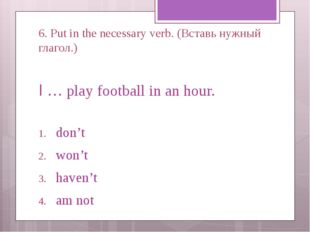 6. Put in the necessary verb. (Вставь нужный глагол.) I … play football in an