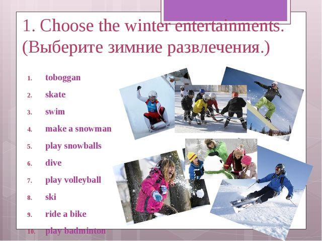 1. Choose the winter entertainments. (Выберите зимние развлечения.) toboggan...