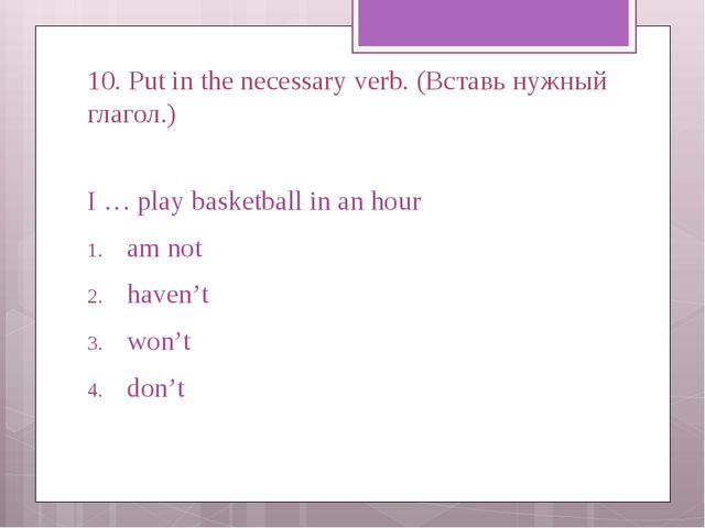 10. Put in the necessary verb. (Вставь нужный глагол.) I … play basketball in...