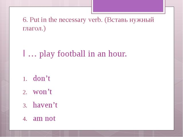 6. Put in the necessary verb. (Вставь нужный глагол.) I … play football in an...