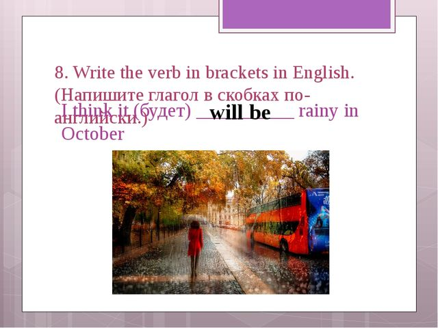 8. Write the verb in brackets in English. (Напишите глагол в скобках по-англи...