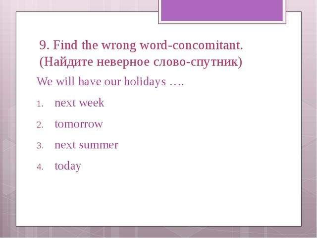 9. Find the wrong word-concomitant. (Найдите неверное слово-спутник) We will...