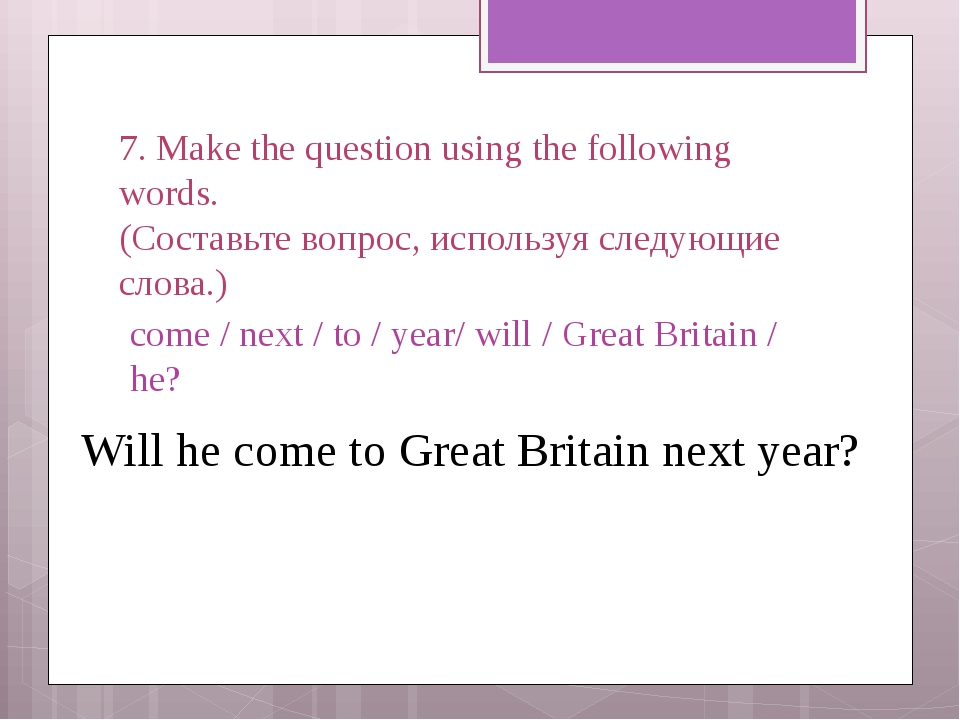 7. Make the question using the following words. (Составьте вопрос, используя...