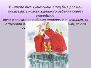 В Спарте был культ силы. Отец был должен показывать новорожденного ребенка с