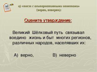 а) «тест с альтернативными ответами» (верно, неверно): Оцените утверждение: В