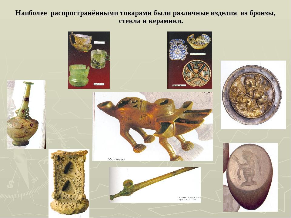 Наиболее распространёнными товарами были различные изделия из бронзы, стекла...