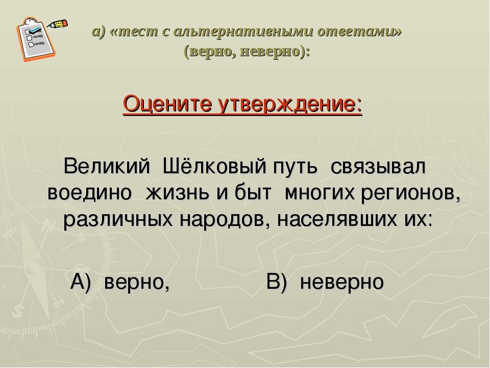 а) «тест с альтернативными ответами» (верно, неверно): Оцените утверждение: В...