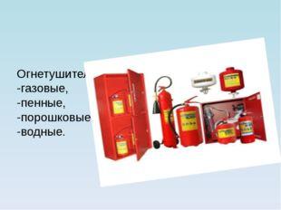 Огнетушители бывают: -газовые, -пенные, -порошковые, -водные.