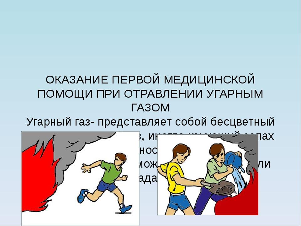 ОКАЗАНИЕ ПЕРВОЙ МЕДИЦИНСКОЙ ПОМОЩИ ПРИ ОТРАВЛЕНИИ УГАРНЫМ ГАЗОМ Угарный газ-...