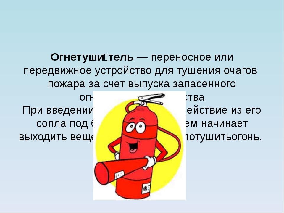 Огнетуши́тель— переносное или передвижное устройство для тушения очагов пож...