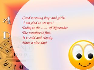 Good morning boys and girls! I am glad to see you! Today is the ….. of Novemb