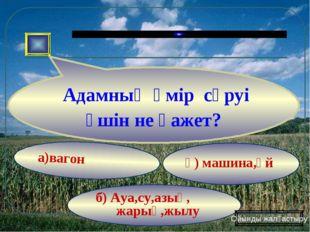 а)вагон ә) машина,үй б) Ауа,су,азық, жарық,жылу Адамның өмір сүруі үшін не қа
