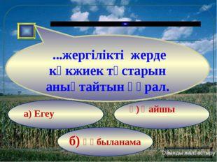 б) Құбыланама ә) Қайшы а) Егеу ...жергілікті жерде көкжиек тұстарын анықтайты