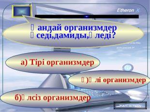 б)әлсіз организмдер ә)Өлі организмдер а) Тірі организмдер Қандай организмдер