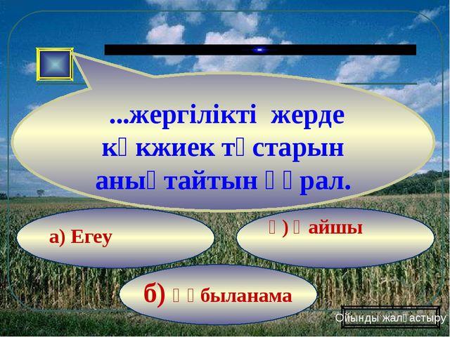 б) Құбыланама ә) Қайшы а) Егеу ...жергілікті жерде көкжиек тұстарын анықтайты...