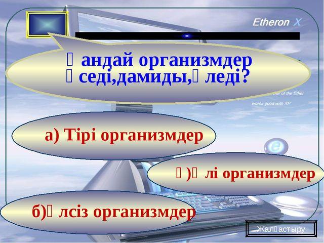 б)әлсіз организмдер ә)Өлі организмдер а) Тірі организмдер Қандай организмдер...