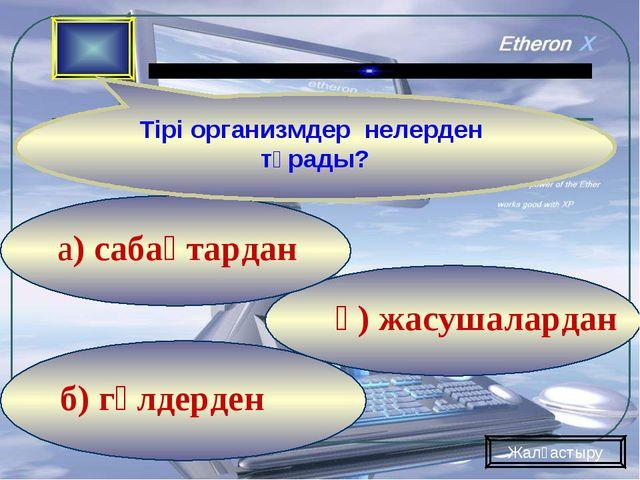 б) гүлдерден ә) жасушалардан а) сабақтардан Тірі организмдер нелерден тұрады?...